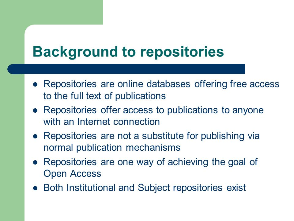 Background to repositories Repositories are online databases offering free access to the full text of publications Repositories offer access to publications to anyone with an Internet connection Repositories are not a substitute for publishing via normal publication mechanisms Repositories are one way of achieving the goal of Open Access Both Institutional and Subject repositories exist