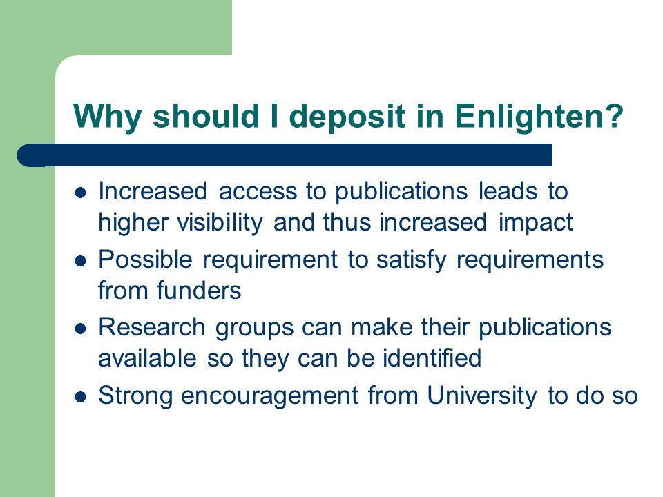 How to deposit in Enlighten Self-deposit published material: register at http://eprints.gla.ac.uk http://eprints.gla.ac.uk One person can deposit on behalf of several authors if required Mediated deposit: send your papers to deposit@lib.gla.ac.uk deposit@lib.gla.ac.uk Library repository staff will check copyright issues In most cases your author final version will be required Versions in Word are converted to pdf