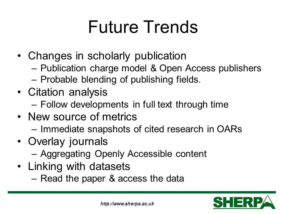 http://www.sherpa.ac.uk Future Trends Changes in scholarly publication –Publication charge model & Open Access publishers –Probable blending of publishing fields.
