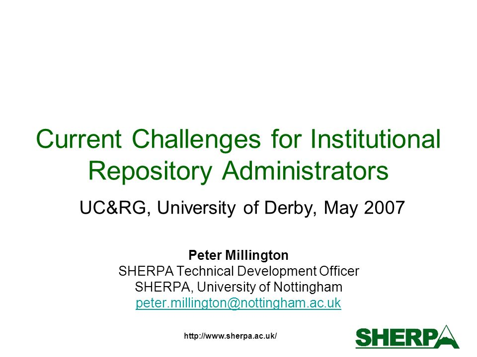 http://www.sherpa.ac.uk/ From Advocacy to Support New phase for the UK HE community Repositories Support Project –2.5 year JISC funded across England and Wales –Providing training, mentoring, advice & enquiry resolution –Particular support for JISC start-up & enhancement funded institutions UKCoRR –Professional society for repository workers –Focus on practical issues and real solutions –Inaugural meeting 21 st May University of Nottingham