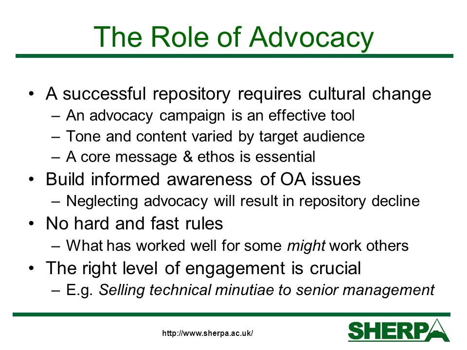 http://www.sherpa.ac.uk/ The Role of Advocacy A successful repository requires cultural change –An advocacy campaign is an effective tool –Tone and co