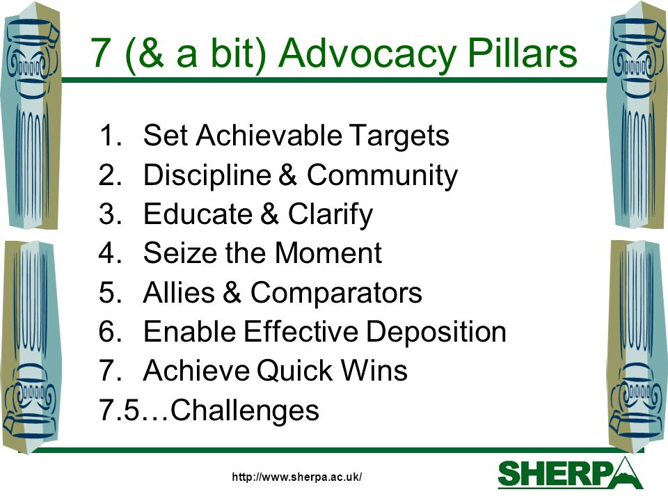 7 (& a bit) Advocacy Pillars 1.Set Achievable Targets 2.Discipline & Community 3.Educate & Clarify 4.Seize the Moment 5.Allies & Comparators 6.Enable Effective Deposition 7.Achieve Quick Wins 7.5…Challenges