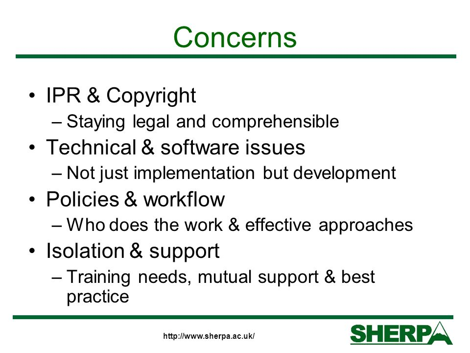 http://www.sherpa.ac.uk/ Concerns IPR & Copyright –Staying legal and comprehensible Technical & software issues –Not just implementation but development Policies & workflow –Who does the work & effective approaches Isolation & support –Training needs, mutual support & best practice