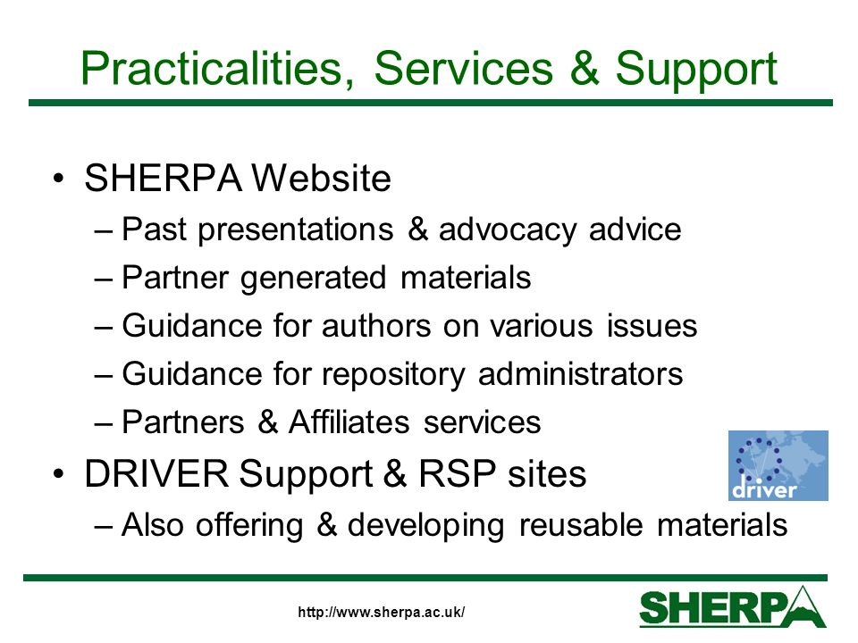 http://www.sherpa.ac.uk/ Practicalities, Services & Support SHERPA Website –Past presentations & advocacy advice –Partner generated materials –Guidance for authors on various issues –Guidance for repository administrators –Partners & Affiliates services DRIVER Support & RSP sites –Also offering & developing reusable materials