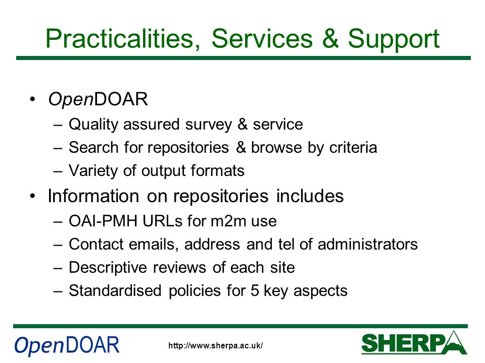 http://www.sherpa.ac.uk/ Practicalities, Services & Support OpenDOAR –Quality assured survey & service –Search for repositories & browse by criteria –Variety of output formats Information on repositories includes –OAI-PMH URLs for m2m use –Contact emails, address and tel of administrators –Descriptive reviews of each site –Standardised policies for 5 key aspects