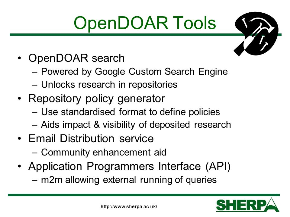 OpenDOAR Tools OpenDOAR search –Powered by Google Custom Search Engine –Unlocks research in repositories Repository policy generator –Use standardised format to define policies –Aids impact & visibility of deposited research Email Distribution service –Community enhancement aid Application Programmers Interface (API) –m2m allowing external running of queries