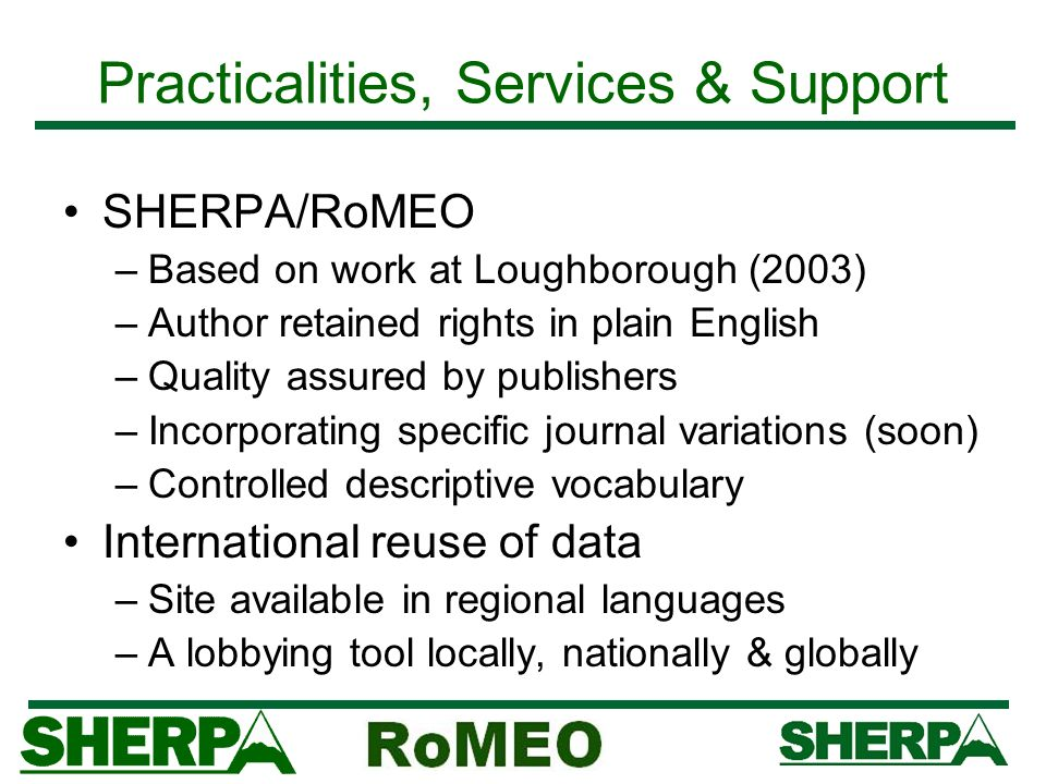 http://www.sherpa.ac.uk/ Practicalities, Services & Support SHERPA/RoMEO –Based on work at Loughborough (2003) –Author retained rights in plain Englis