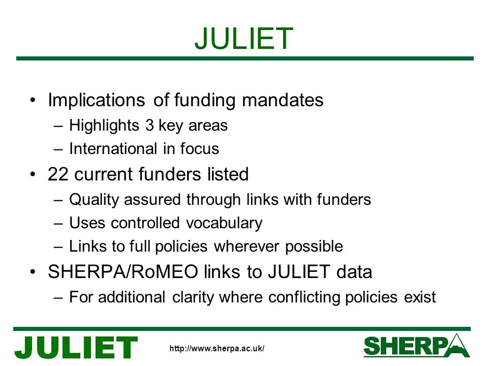 http://www.sherpa.ac.uk/ JULIET Implications of funding mandates –Highlights 3 key areas –International in focus 22 current funders listed –Quality assured through links with funders –Uses controlled vocabulary –Links to full policies wherever possible SHERPA/RoMEO links to JULIET data –For additional clarity where conflicting policies exist
