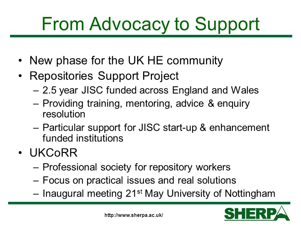 http://www.sherpa.ac.uk/ From Advocacy to Support New phase for the UK HE community Repositories Support Project –2.5 year JISC funded across England