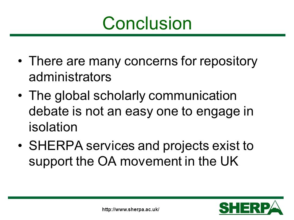 Conclusion There are many concerns for repository administrators The global scholarly communication debate is not an easy one to engage in isolation SHERPA services and projects exist to support the OA movement in the UK