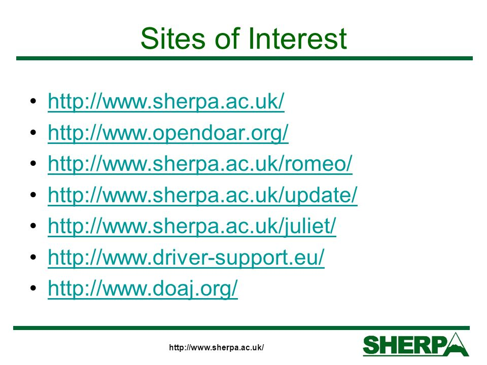http://www.sherpa.ac.uk/ Sites of Interest http://www.sherpa.ac.uk/ http://www.opendoar.org/ http://www.sherpa.ac.uk/romeo/ http://www.sherpa.ac.uk/up