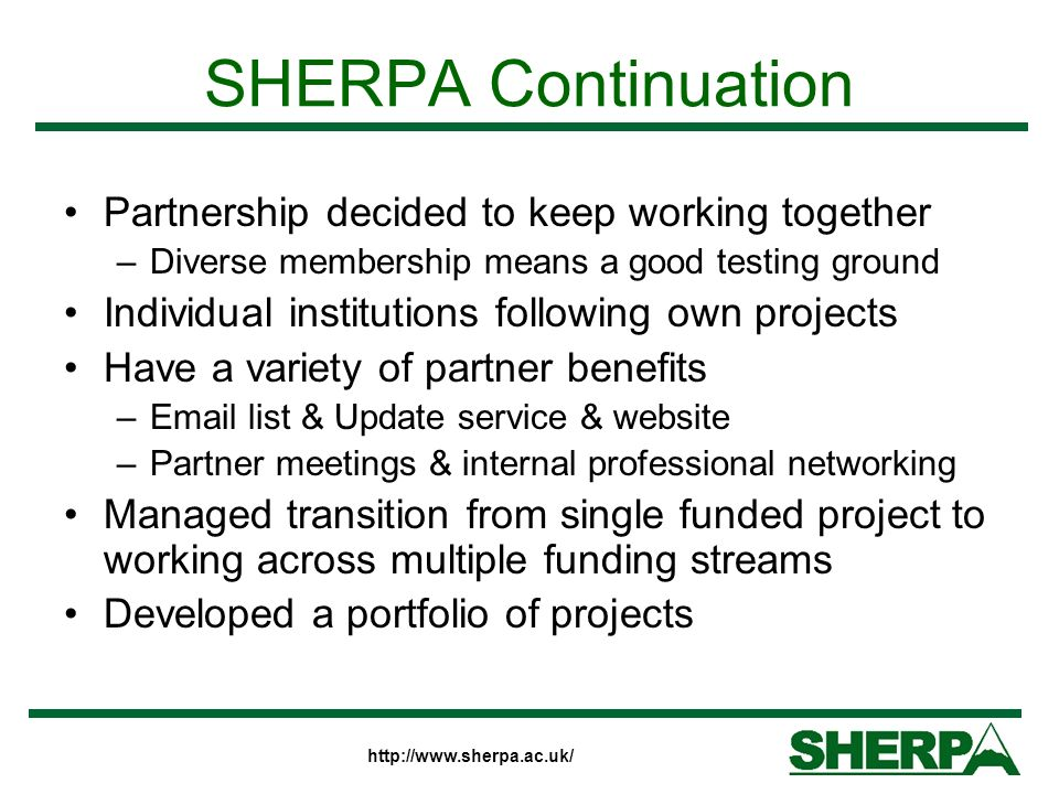 http://www.sherpa.ac.uk/ SHERPA Continuation Partnership decided to keep working together –Diverse membership means a good testing ground Individual institutions following own projects Have a variety of partner benefits –Email list & Update service & website –Partner meetings & internal professional networking Managed transition from single funded project to working across multiple funding streams Developed a portfolio of projects