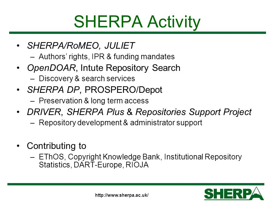 http://www.sherpa.ac.uk/ SHERPA Activity SHERPA/RoMEO, JULIET –Authors rights, IPR & funding mandates OpenDOAR, Intute Repository Search –Discovery & search services SHERPA DP, PROSPERO/Depot –Preservation & long term access DRIVER, SHERPA Plus & Repositories Support Project –Repository development & administrator support Contributing to –EThOS, Copyright Knowledge Bank, Institutional Repository Statistics, DART-Europe, RIOJA