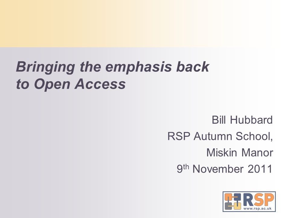 Bringing the emphasis back to Open Access Bill Hubbard RSP Autumn School, Miskin Manor 9 th November 2011