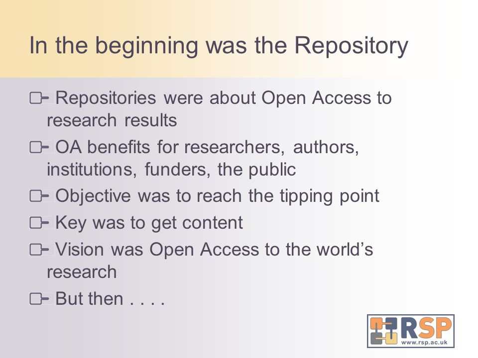 In the beginning was the Repository Repositories were about Open Access to research results OA benefits for researchers, authors, institutions, funders, the public Objective was to reach the tipping point Key was to get content Vision was Open Access to the worlds research But then....