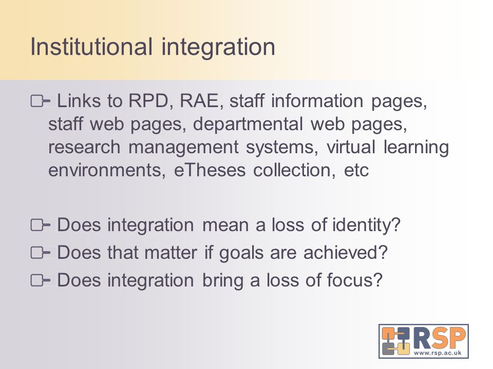 Institutional integration Links to RPD, RAE, staff information pages, staff web pages, departmental web pages, research management systems, virtual learning environments, eTheses collection, etc Does integration mean a loss of identity.