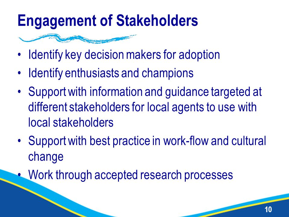 10 Engagement of Stakeholders Identify key decision makers for adoption Identify enthusiasts and champions Support with information and guidance targe