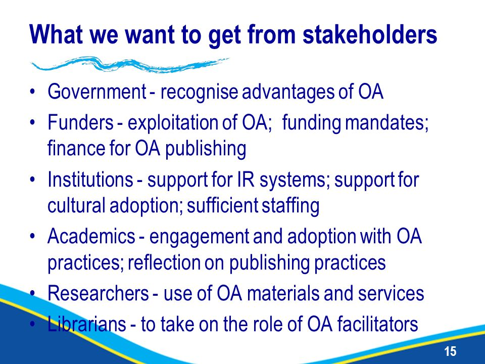 15 What we want to get from stakeholders Government - recognise advantages of OA Funders - exploitation of OA; funding mandates; finance for OA publis