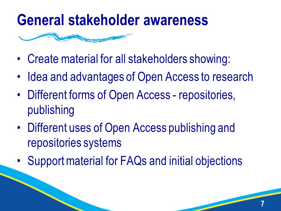 7 General stakeholder awareness Create material for all stakeholders showing: Idea and advantages of Open Access to research Different forms of Open A