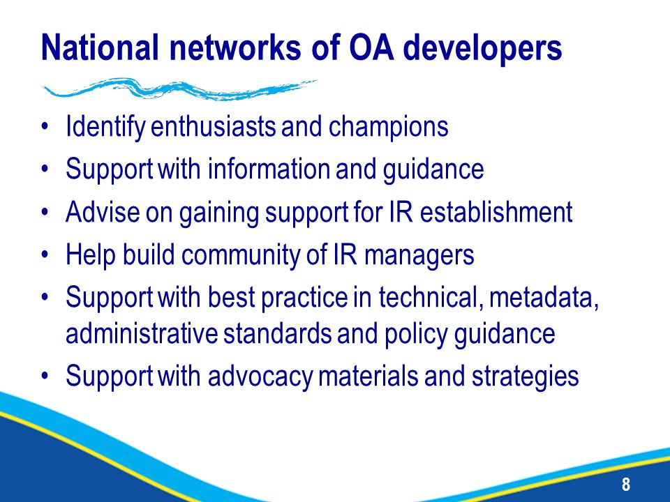 8 National networks of OA developers Identify enthusiasts and champions Support with information and guidance Advise on gaining support for IR establi