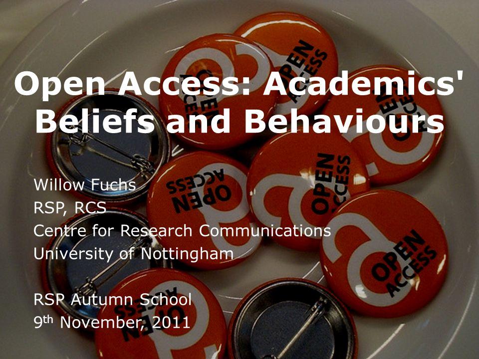 Open Access: Academics' Beliefs and Behaviours Willow Fuchs RSP, RCS Centre for Research Communications University of Nottingham RSP Autumn School 9 t