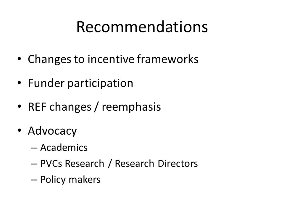 Recommendations Changes to incentive frameworks Funder participation REF changes / reemphasis Advocacy – Academics – PVCs Research / Research Directors – Policy makers