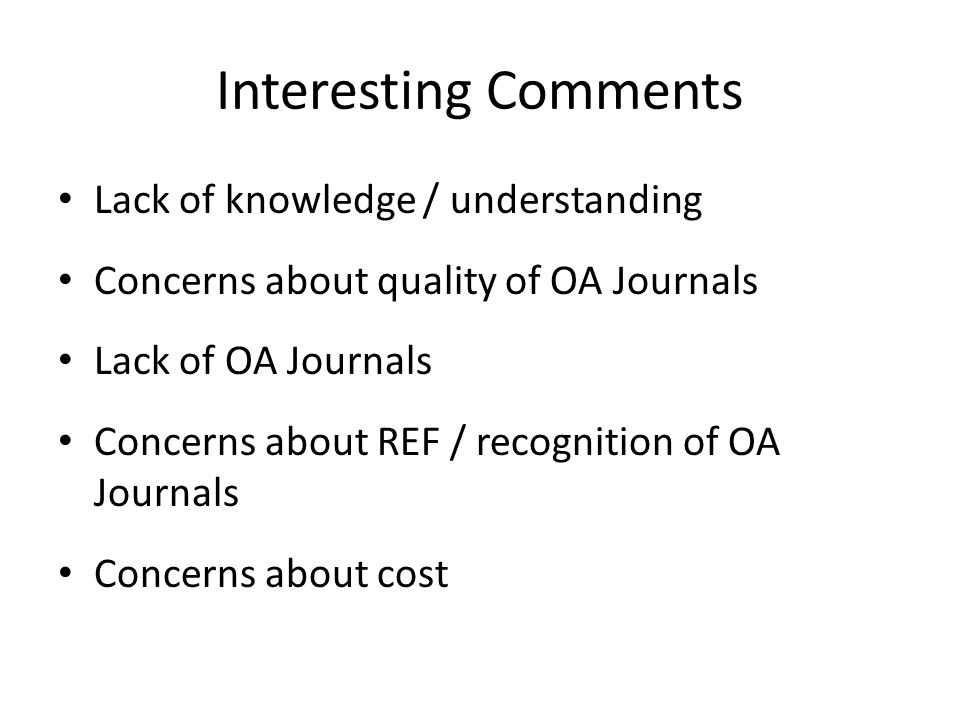 Interesting Comments Lack of knowledge / understanding Concerns about quality of OA Journals Lack of OA Journals Concerns about REF / recognition of O