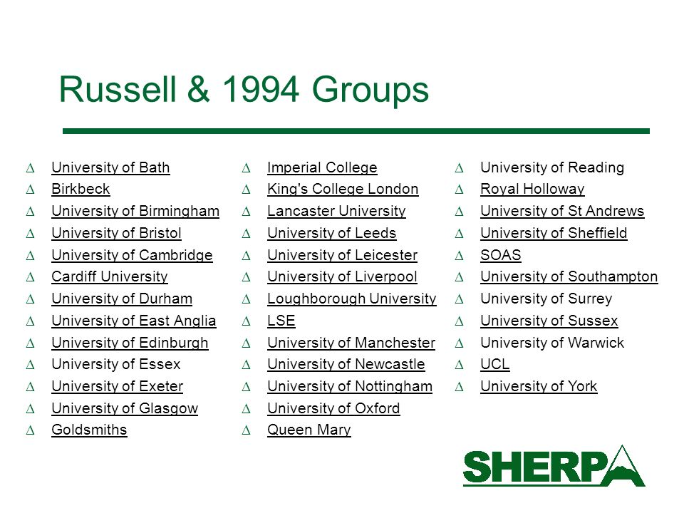 Russell & 1994 Groups University of Bath Birkbeck University of Birmingham University of Bristol University of Cambridge Cardiff University University of Durham University of East Anglia University of Edinburgh University of Essex University of Exeter University of Glasgow Goldsmiths University of Reading Royal Holloway University of St Andrews University of Sheffield SOAS University of Southampton University of Surrey University of Sussex University of Warwick UCL University of York Imperial College King s College London Lancaster University University of Leeds University of Leicester University of Liverpool Loughborough University LSE University of Manchester University of Newcastle University of Nottingham University of Oxford Queen Mary