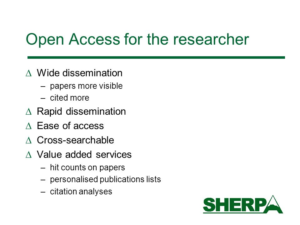Open Access for the researcher Wide dissemination –papers more visible –cited more Rapid dissemination Ease of access Cross-searchable Value added services –hit counts on papers –personalised publications lists –citation analyses