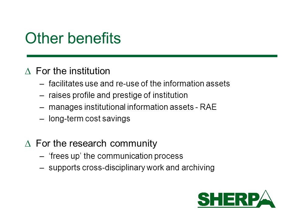 Other benefits For the institution –facilitates use and re-use of the information assets –raises profile and prestige of institution –manages institutional information assets - RAE –long-term cost savings For the research community –frees up the communication process –supports cross-disciplinary work and archiving