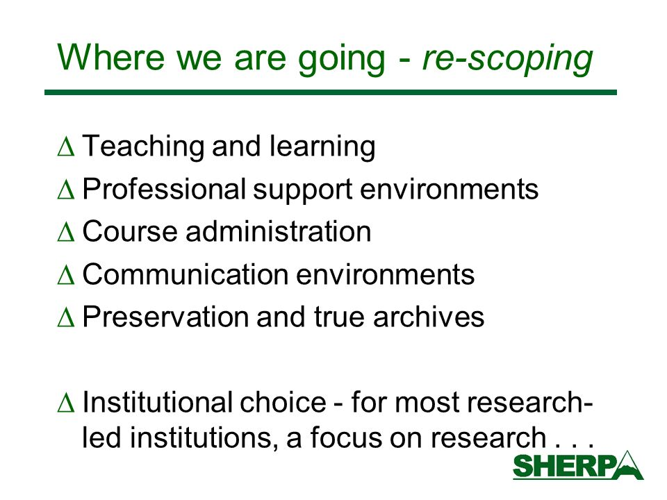 Where we are going - re-scoping Teaching and learning Professional support environments Course administration Communication environments Preservation and true archives Institutional choice - for most research- led institutions, a focus on research...