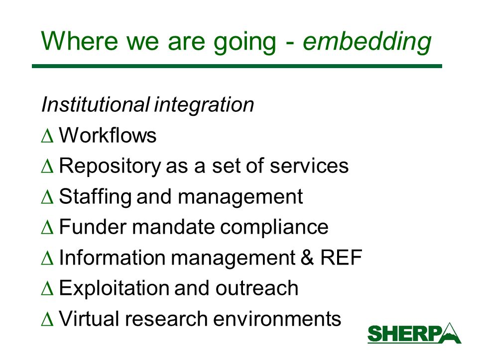 Where we are going - embedding Institutional integration Workflows Repository as a set of services Staffing and management Funder mandate compliance Information management & REF Exploitation and outreach Virtual research environments