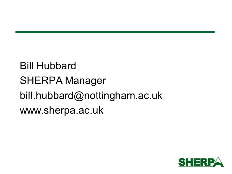 Bill Hubbard SHERPA Manager bill.hubbard@nottingham.ac.uk www.sherpa.ac.uk