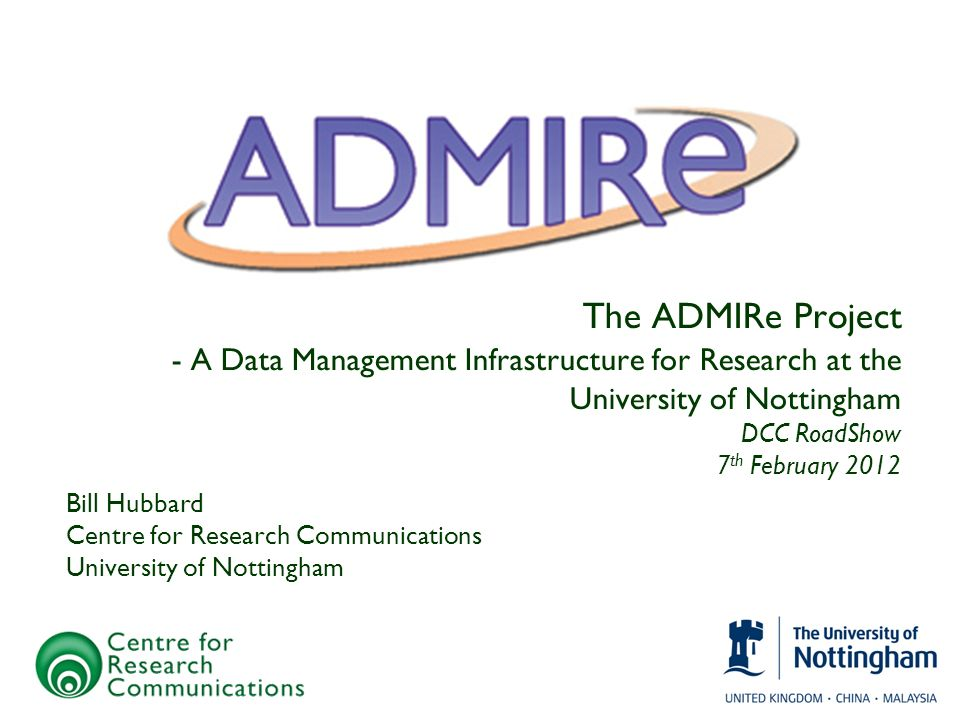 The ADMIRe Project - A Data Management Infrastructure for Research at the University of Nottingham DCC RoadShow 7 th February 2012 Bill Hubbard Centre