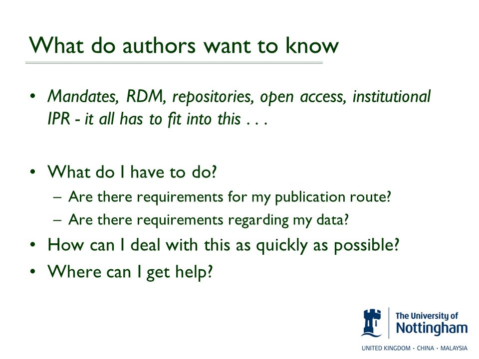 What do authors want to know Mandates, RDM, repositories, open access, institutional IPR - it all has to fit into this... What do I have to do? –Are t