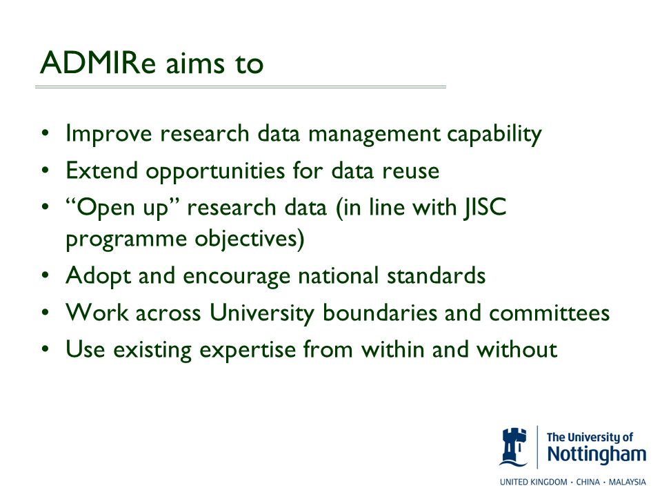 ADMIRe aims to Improve research data management capability Extend opportunities for data reuse Open up research data (in line with JISC programme obje