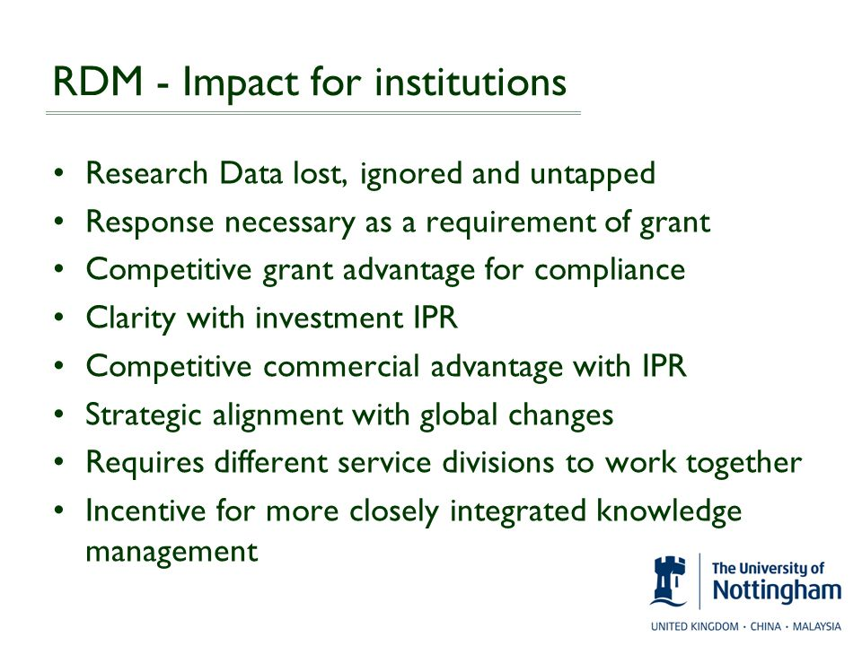 RDM - Impact for institutions Research Data lost, ignored and untapped Response necessary as a requirement of grant Competitive grant advantage for co