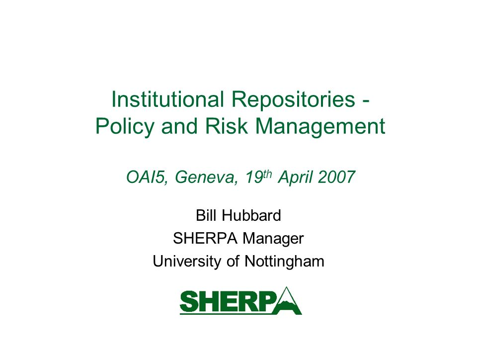 Institutional Repositories - Policy and Risk Management OAI5, Geneva, 19 th April 2007 Bill Hubbard SHERPA Manager University of Nottingham
