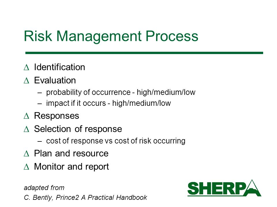 Risk Management Process Identification Evaluation –probability of occurrence - high/medium/low –impact if it occurs - high/medium/low Responses Selection of response –cost of response vs cost of risk occurring Plan and resource Monitor and report adapted from C.