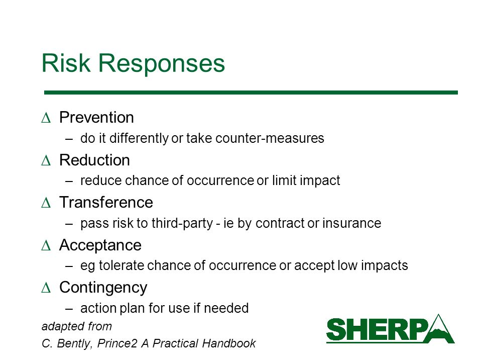 Risk Responses Prevention –do it differently or take counter-measures Reduction –reduce chance of occurrence or limit impact Transference –pass risk to third-party - ie by contract or insurance Acceptance –eg tolerate chance of occurrence or accept low impacts Contingency –action plan for use if needed adapted from C.