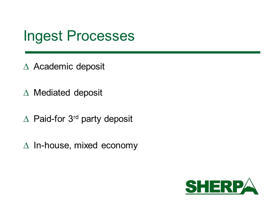 Ingest Processes Academic deposit Mediated deposit Paid-for 3 rd party deposit In-house, mixed economy
