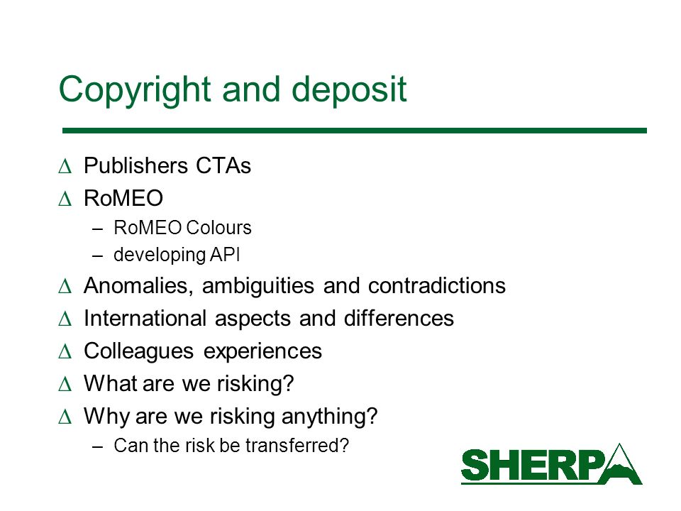 Copyright and deposit Publishers CTAs RoMEO –RoMEO Colours –developing API Anomalies, ambiguities and contradictions International aspects and differences Colleagues experiences What are we risking.
