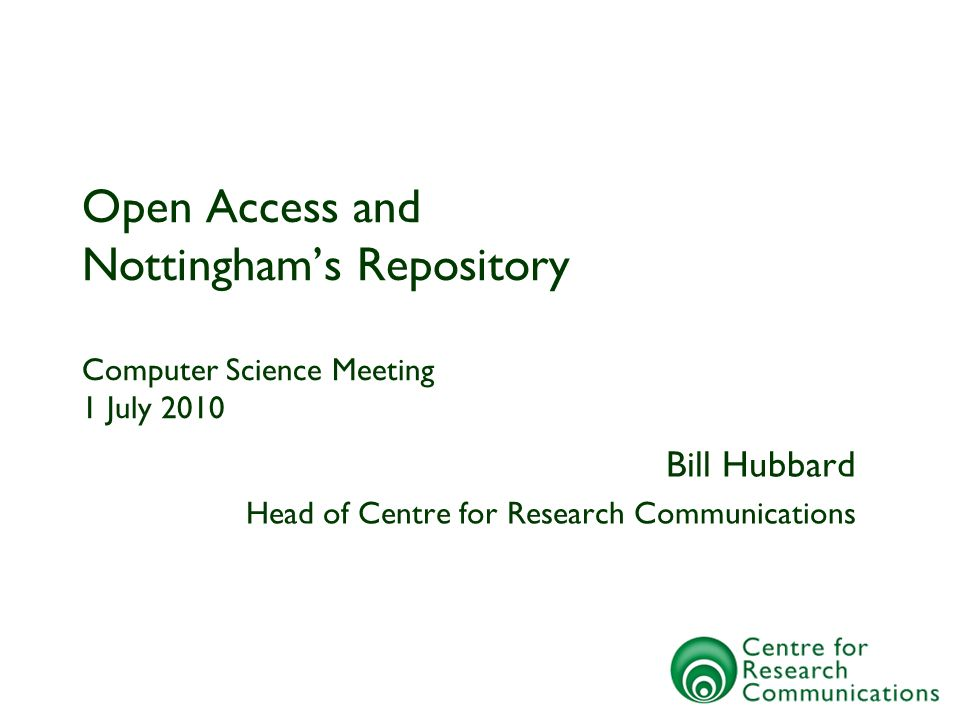 Open Access and Nottinghams Repository Computer Science Meeting 1 July 2010 Bill Hubbard Head of Centre for Research Communications