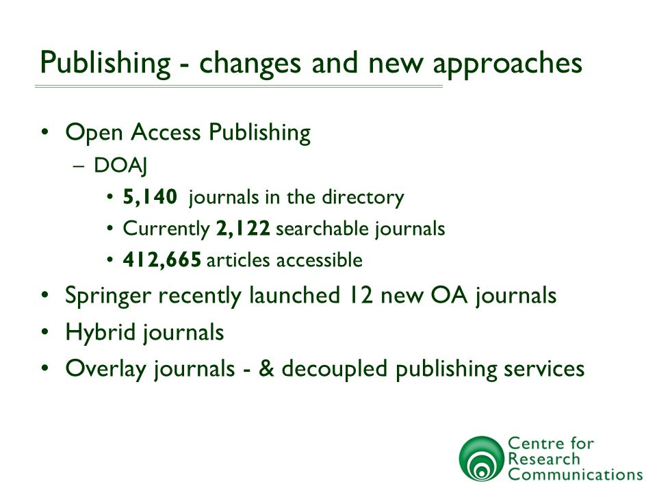 Publishing - changes and new approaches Open Access Publishing –DOAJ 5,140 journals in the directory Currently 2,122 searchable journals 412,665 articles accessible Springer recently launched 12 new OA journals Hybrid journals Overlay journals - & decoupled publishing services