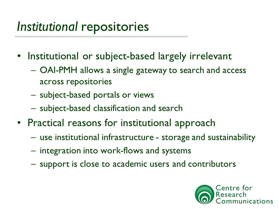 Institutional repositories Institutional or subject-based largely irrelevant –OAI-PMH allows a single gateway to search and access across repositories –subject-based portals or views –subject-based classification and search Practical reasons for institutional approach –use institutional infrastructure - storage and sustainability –integration into work-flows and systems –support is close to academic users and contributors