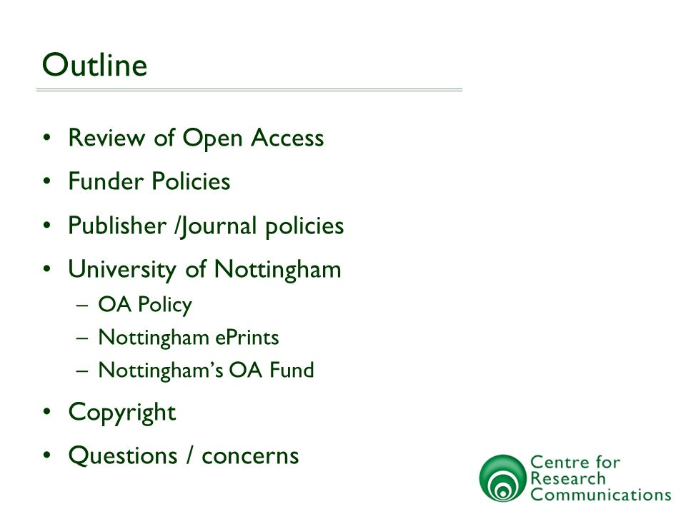 Outline Review of Open Access Funder Policies Publisher /Journal policies University of Nottingham –OA Policy –Nottingham ePrints –Nottinghams OA Fund Copyright Questions / concerns
