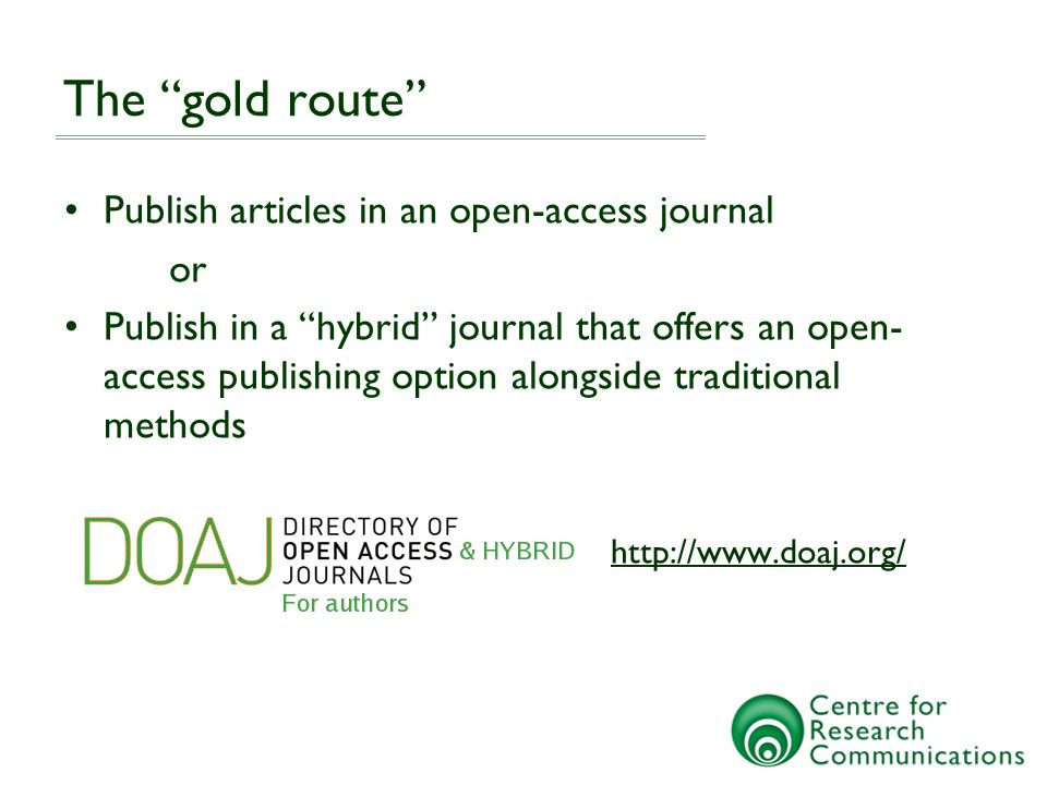 The gold route Publish articles in an open-access journal or Publish in a hybrid journal that offers an open- access publishing option alongside traditional methods http://www.doaj.org/