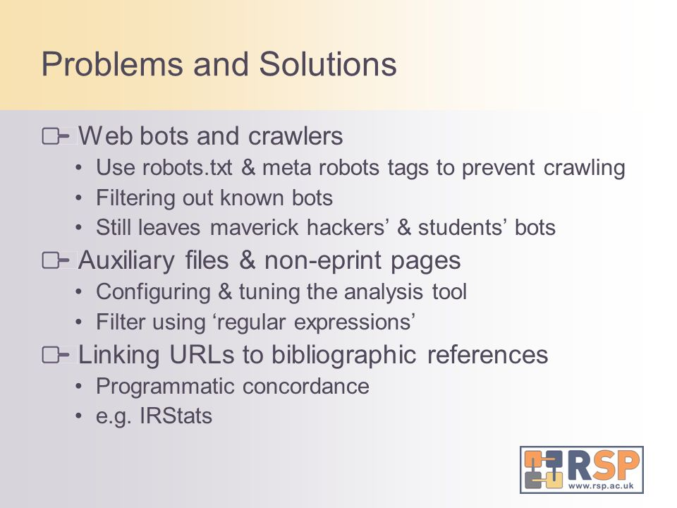 Problems and Solutions Web bots and crawlers Use robots.txt & meta robots tags to prevent crawling Filtering out known bots Still leaves maverick hack