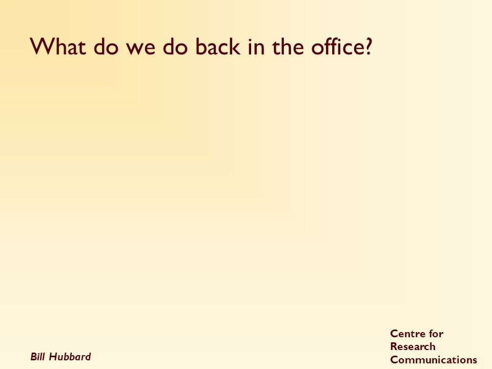 Bill Hubbard Centre for Research Communications What do we do back in the office?