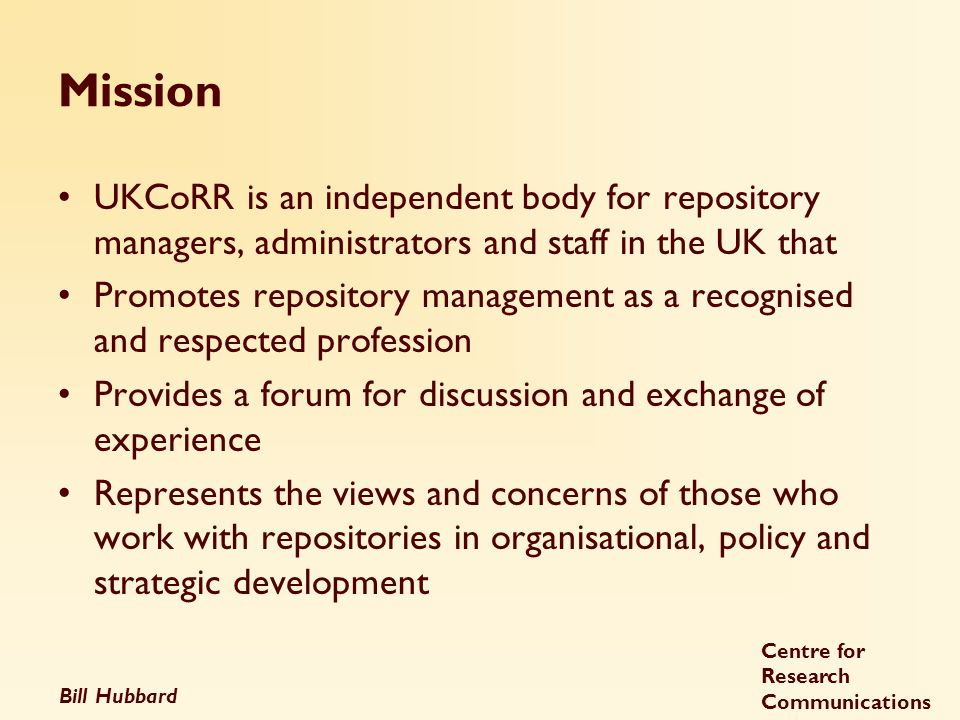 Bill Hubbard Centre for Research Communications Mission UKCoRR is an independent body for repository managers, administrators and staff in the UK that